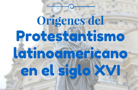 Orígenes del Protestantismo Latinoamericano en el Siglo XVI