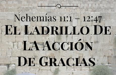 EL LADRILLO DE LA ACCIÓN DE GRACIAS (Nehemías 11:1 – 12:47)